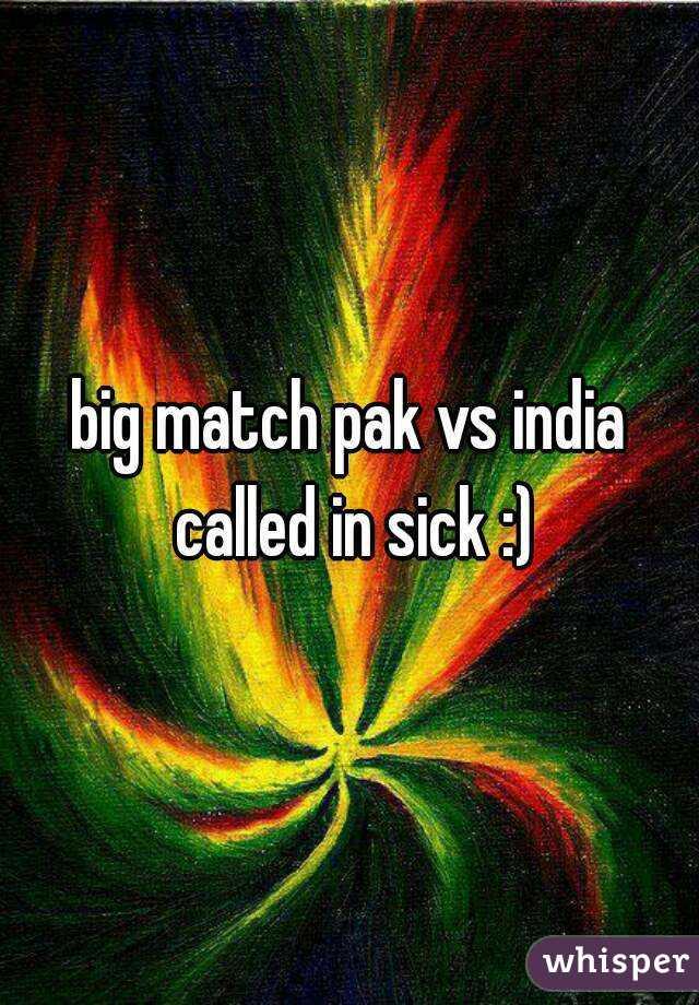 big match pak vs india called in sick :)
