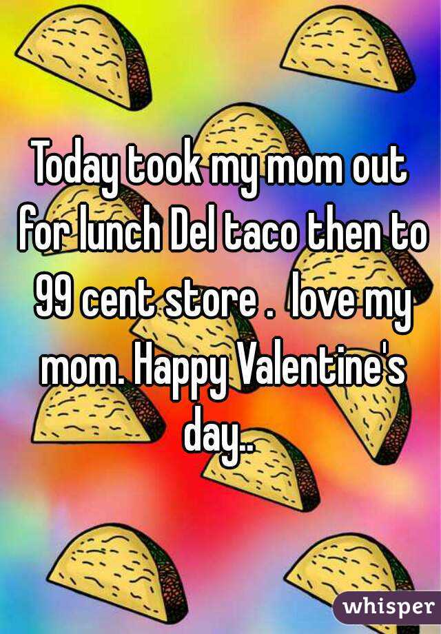 Today took my mom out for lunch Del taco then to 99 cent store .  love my mom. Happy Valentine's day..