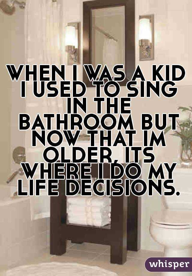 WHEN I WAS A KID I USED TO SING IN THE BATHROOM BUT NOW THAT IM OLDER, ITS WHERE I DO MY LIFE DECISIONS.