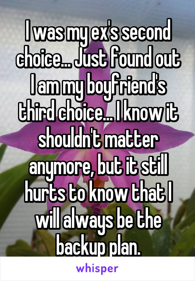I was my ex's second choice... Just found out I am my boyfriend's third choice... I know it shouldn't matter anymore, but it still hurts to know that I will always be the backup plan.