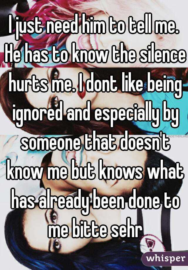 I just need him to tell me. He has to know the silence hurts me. I dont like being ignored and especially by someone that doesn't know me but knows what has already been done to me bitte sehr