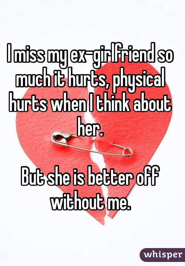 I miss my ex-girlfriend so much it hurts, physical hurts when I