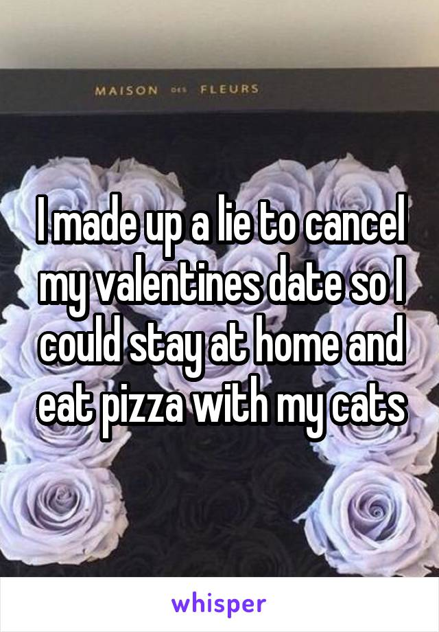 I made up a lie to cancel my valentines date so I could stay at home and eat pizza with my cats