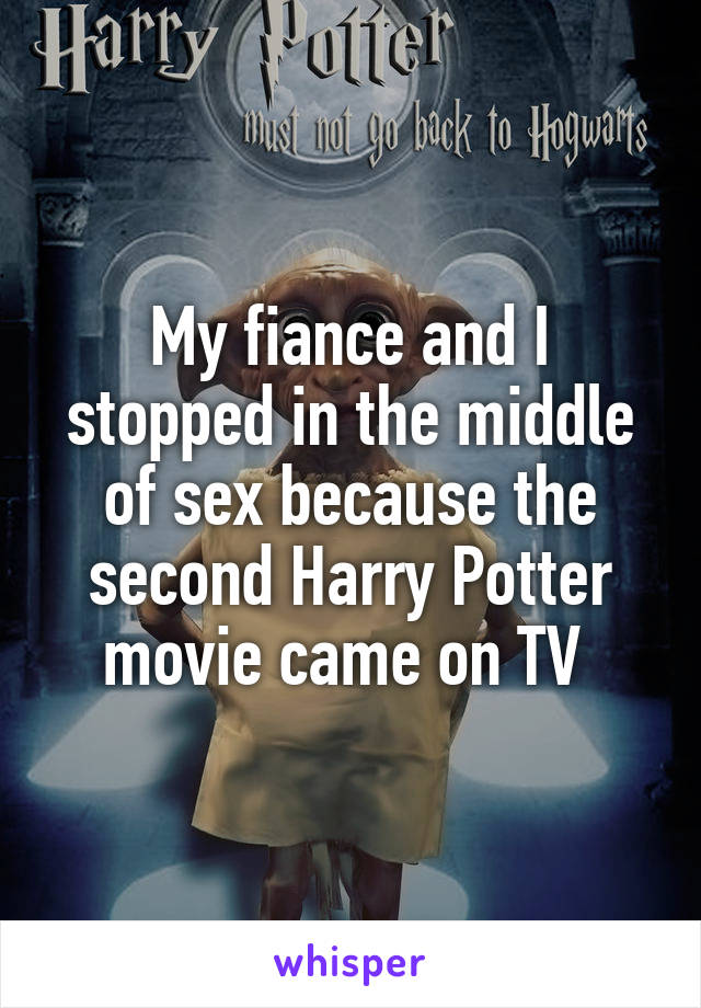 My fiance and I stopped in the middle of sex because the second Harry Potter movie came on TV