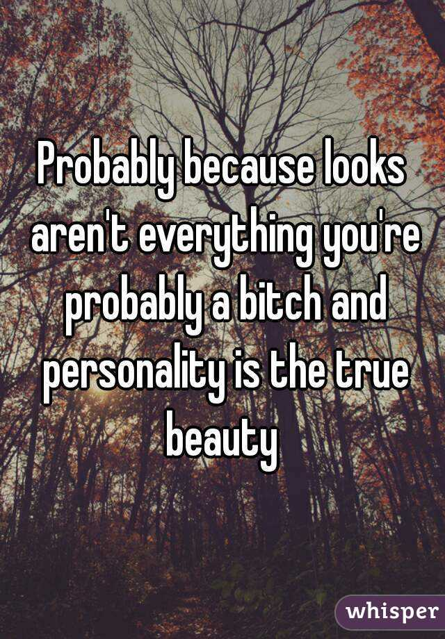 Probably because looks aren't everything you're probably a bitch and personality is the true beauty