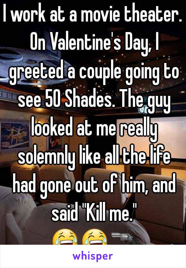 "I work at a movie theater.  On Valentine's Day, I greeted a couple going to see 50 Shades. The guy looked at me really solemnly like all the life had gone out of him, and said ""Kill me."" "