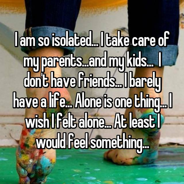 I am so isolated... I take care of my parents...and my kids...  I don't have friends... I barely have a life... Alone is one thing... I wish I felt alone... At least I would feel something...