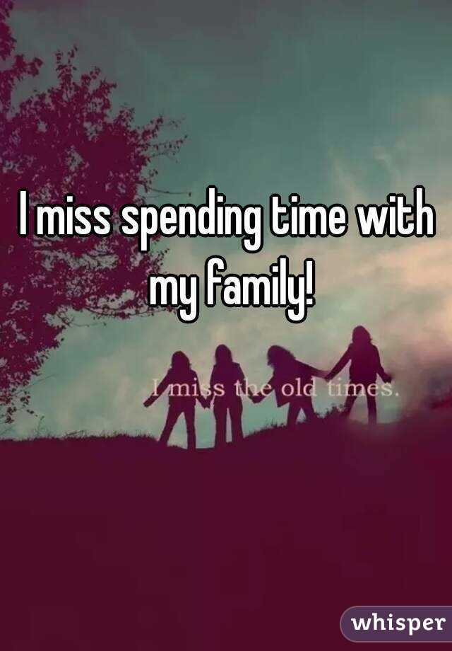 I miss spending time with my family!