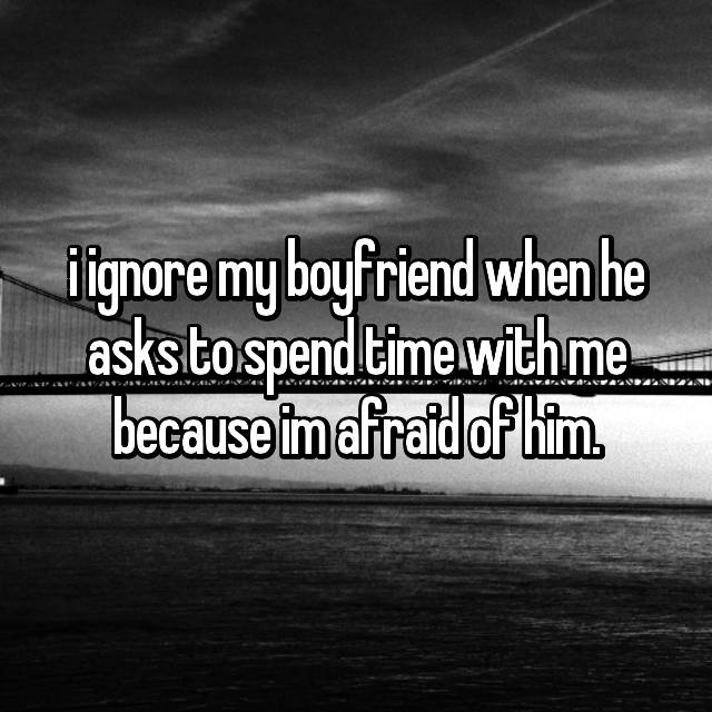 i ignore my boyfriend when he asks to spend time with me because im afraid of him.