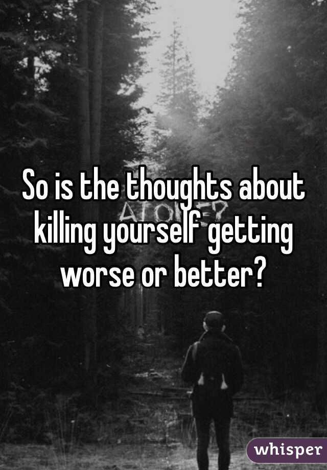 So is the thoughts about killing yourself getting worse or better?