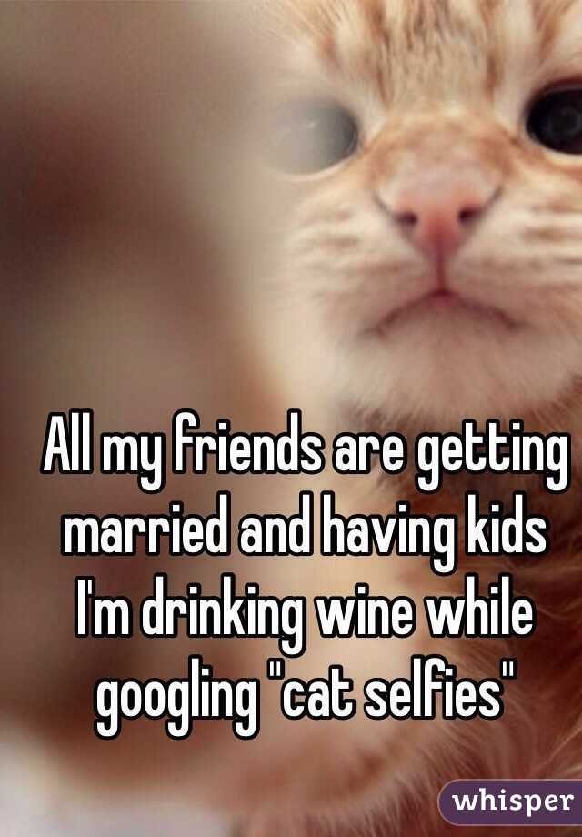 All my friends are getting married and having kids I\u0027m