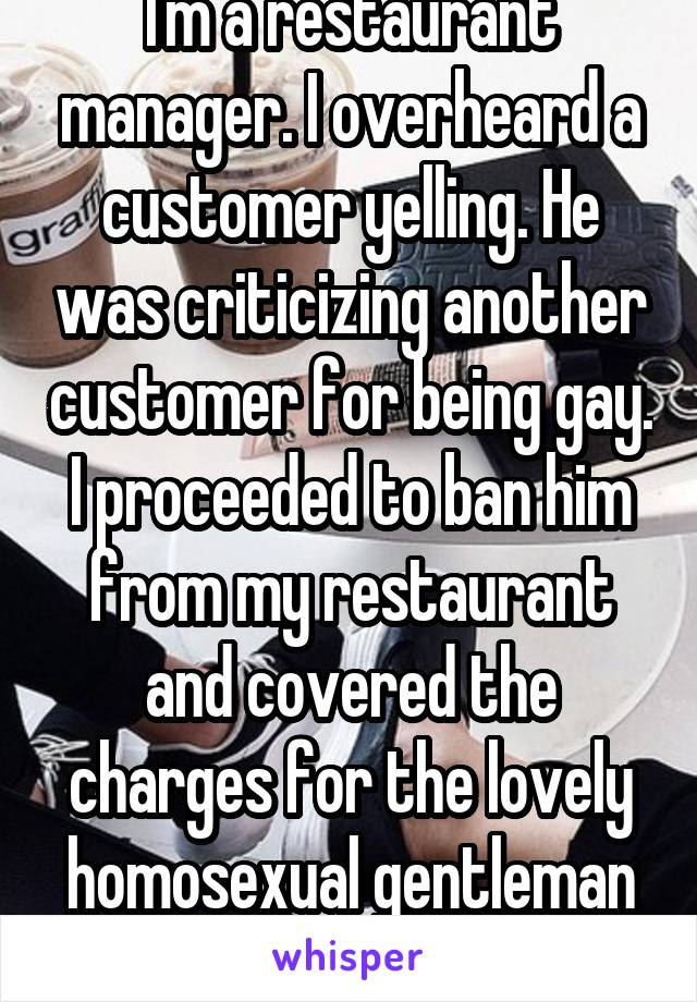 I'm a restaurant manager. I overheard a customer yelling. He was criticizing another customer for being gay. I proceeded to ban him from my restaurant and covered the charges for the lovely homosexual gentleman and his party.