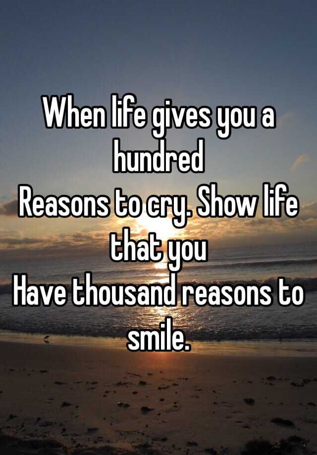 reasons to cry reasons to smile Looking for a when life gives you 100 reasons to cry, show life 1000 reasons to smile facebook quote cover check out firstcoverscom this is quote cover #74830.