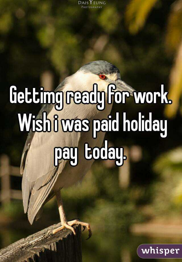 Gettimg ready for work  Wish i was paid holiday pay today