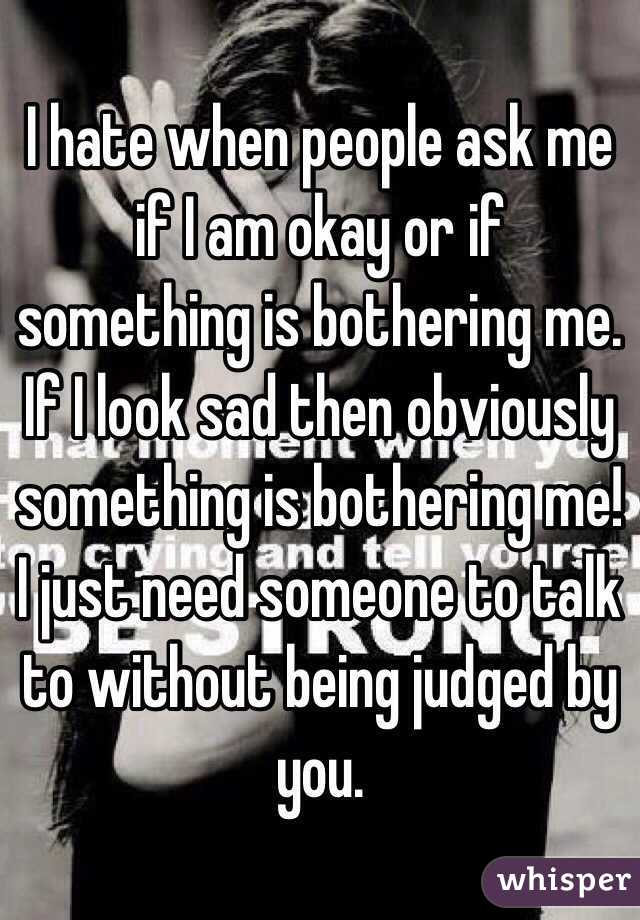 I Hate When People Ask Me If I Am Okay Or If Something Is Bothering