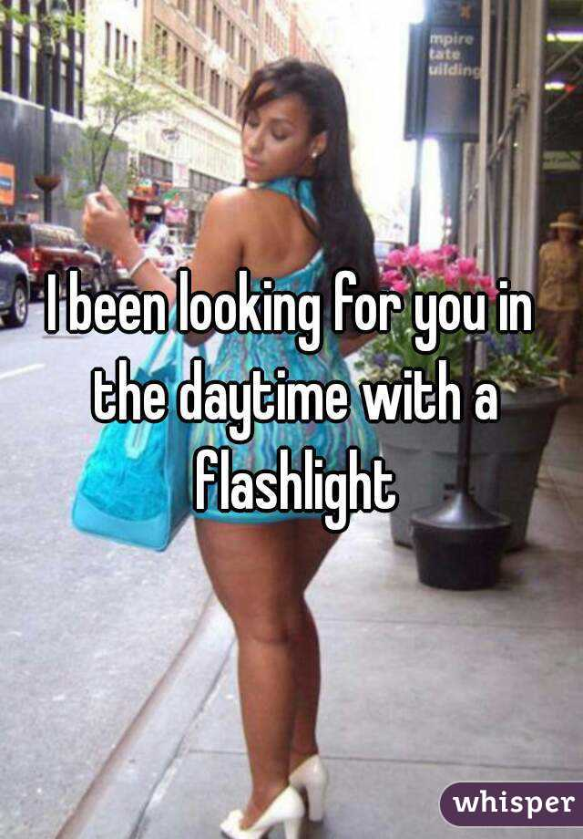 Looking for her in the daytime with a flashlight