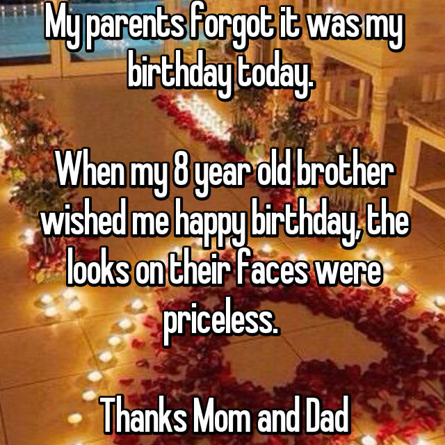 My parents forgot it was my birthday today.   When my 8 year old brother wished me happy birthday, the looks on their faces were priceless.   Thanks Mom and Dad
