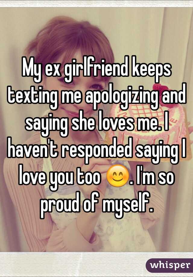My ex girlfriend keeps texting me apologizing and saying she