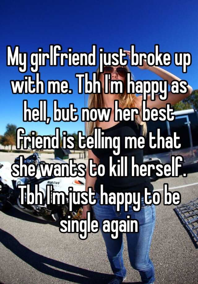 Me and my girlfriend just broke up