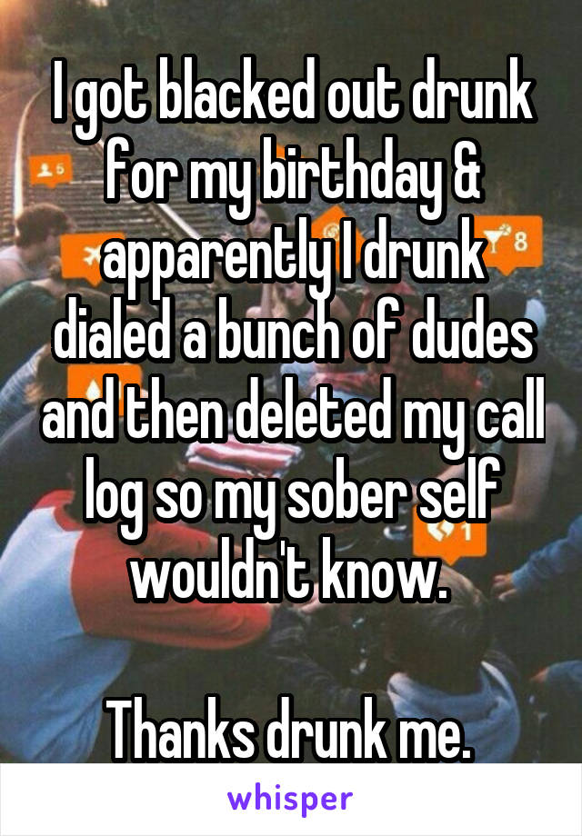 I got blacked out drunk for my birthday & apparently I drunk dialed a bunch of dudes and then deleted my call log so my sober self wouldn't know.   Thanks drunk me.
