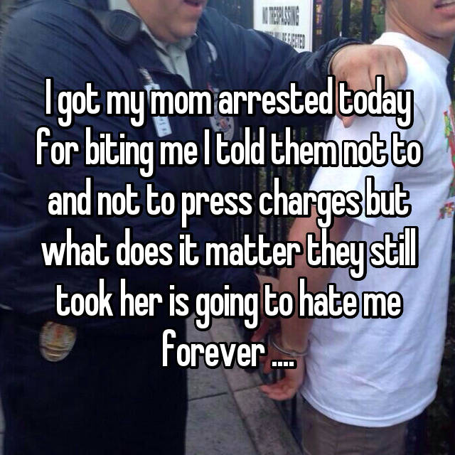 I got my mom arrested today for biting me I told them not to and not to press charges but what does it matter they still took her is going to hate me forever ....