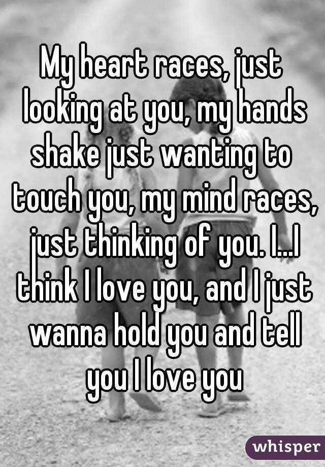 My heart races, just looking at you, my hands shake just
