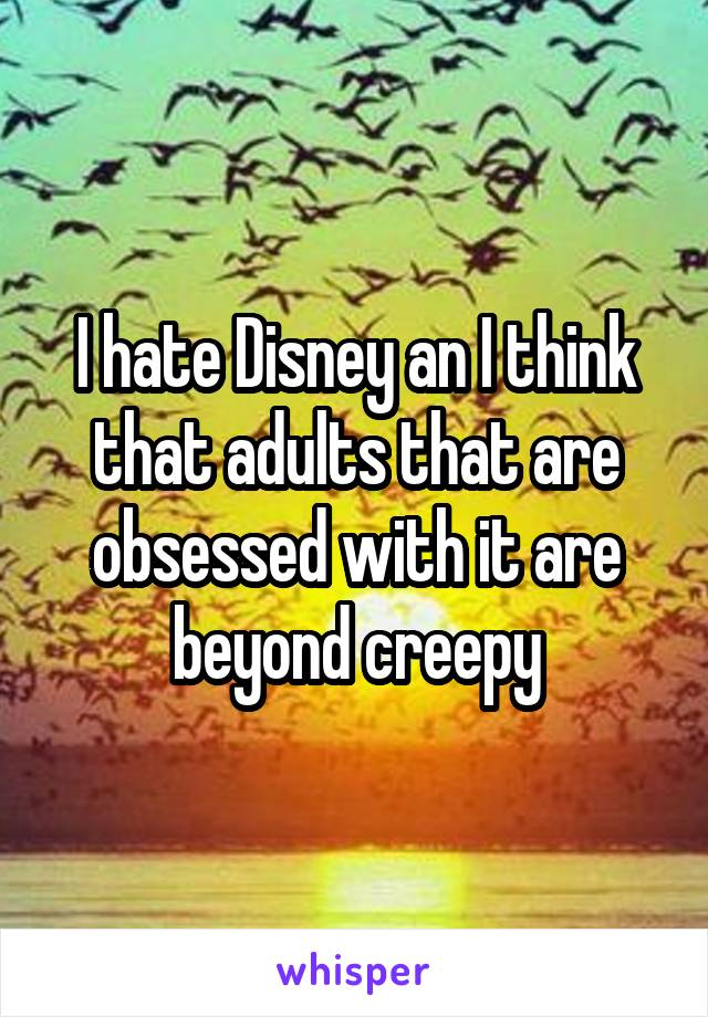 I hate Disney an I think that adults that are obsessed with it are beyond creepy