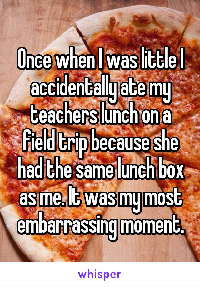 Once when I was little I accidentally ate my teachers lunch on a field trip because she had the same lunch box as me. It was my most embarrassing moment.