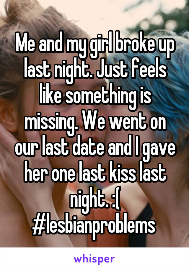 Me and my girl broke up last night. Just feels like something is missing. We went on our last date and I gave her one last kiss last night. :( #lesbianproblems