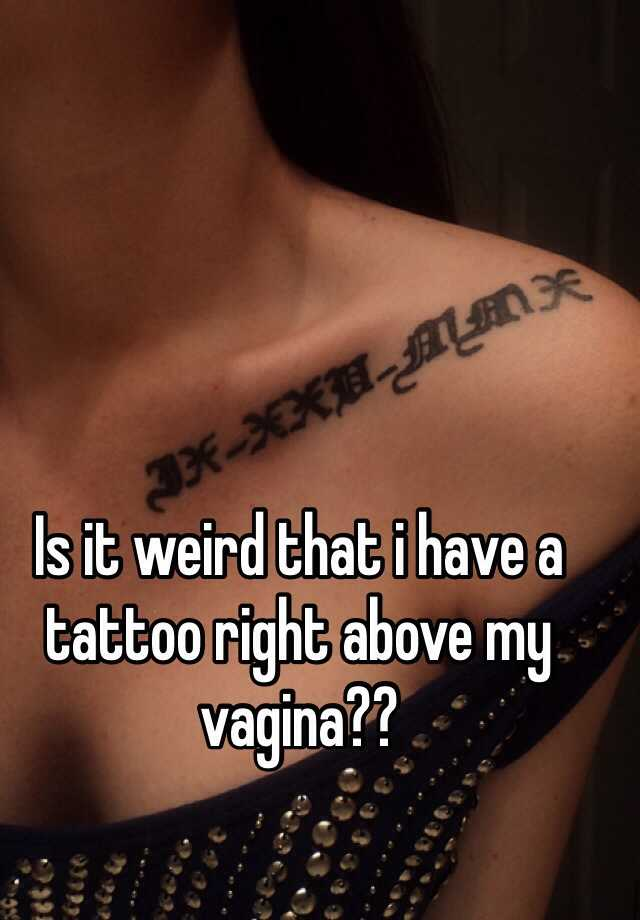 Is it weird that i have a tattoo right above my vagina for Tattoo above vagina
