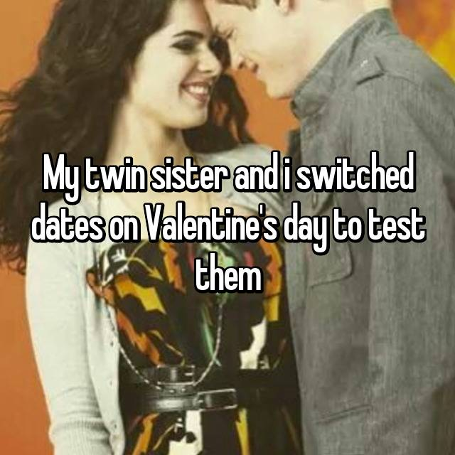 My twin sister and i switched dates on Valentine's day to test them