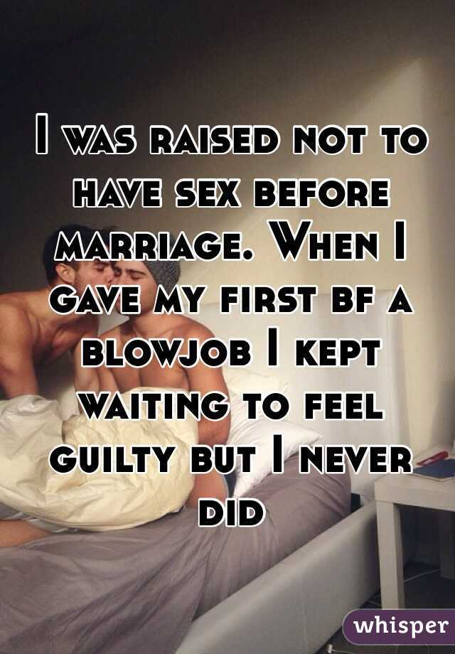 I was raised not to have sex before marriage. When I gave my first bf a blowjob I kept waiting to feel guilty but I never did