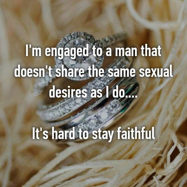 I'm engaged to a man that doesn't share the same sexual desires as I do....  It's hard to stay faithful