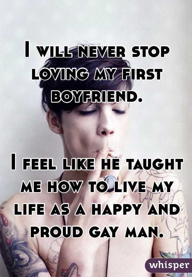 I will never stop loving my first boyfriend.   I feel like he taught me how to live my life as a happy and proud gay man.