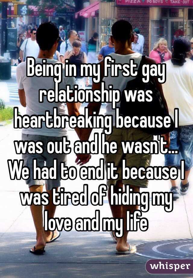 Being in my first gay relationship was heartbreaking because I was out and he wasn't... We had to end it because I was tired of hiding my  love and my life