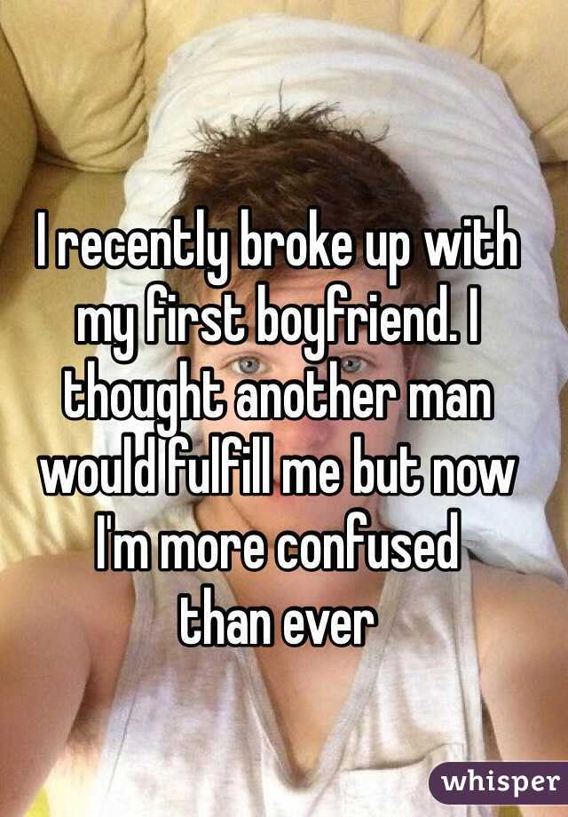 I recently broke up with  my first boyfriend. I thought another man  would fulfill me but now  I'm more confused  than ever