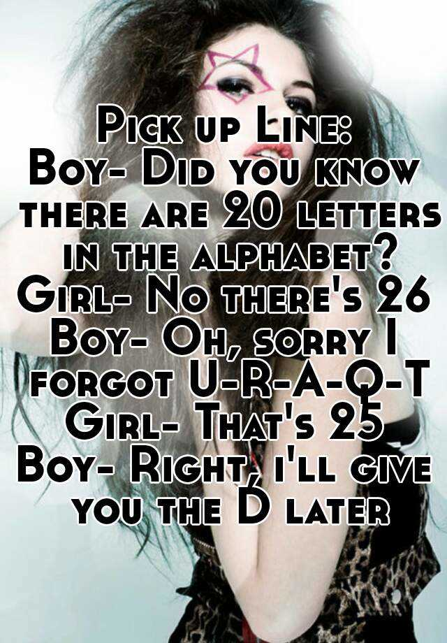 pick up line boy did you know there are 20 letters in the alphabet girl no theres 26 boy oh sorry i forgot u r a q t girl thats 25 boy right