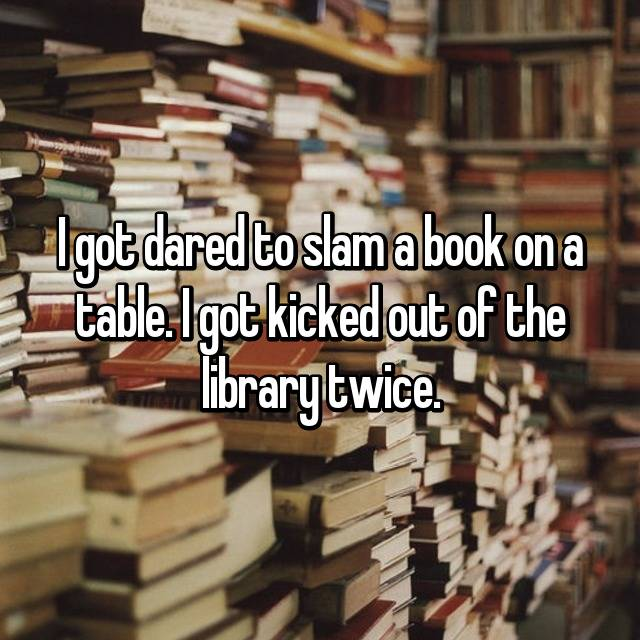 I got dared to slam a book on a table. I got kicked out of the library twice.