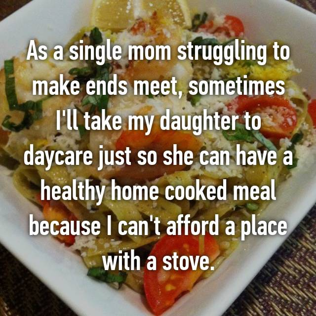 As a single mom struggling to make ends meet, sometimes I'll take my daughter to daycare just so she can have a healthy home cooked meal because I can't afford a place with a stove.