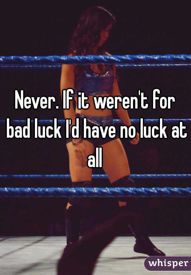 Never If It Werent For Bad Luck Id Have No Luck At All