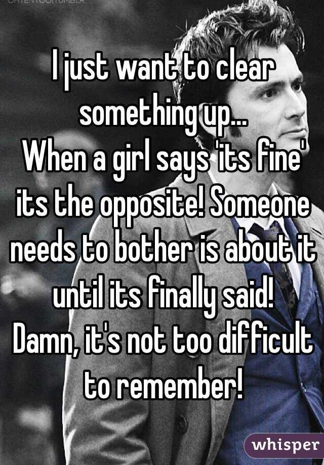 I just want to clear something up... When a girl says 'its fine' its the opposite! Someone needs to bother is about it until its finally said! Damn, it's not too difficult to remember!