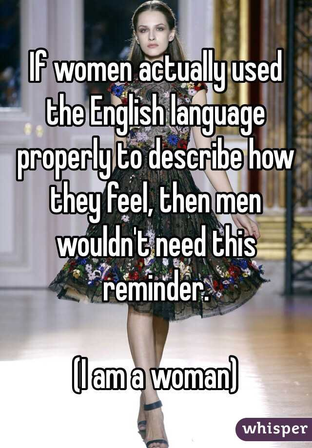 If women actually used the English language properly to describe how they feel, then men wouldn't need this reminder.  (I am a woman)