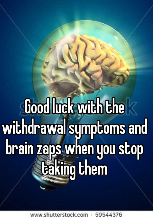Good luck with the withdrawal symptoms and brain zaps when