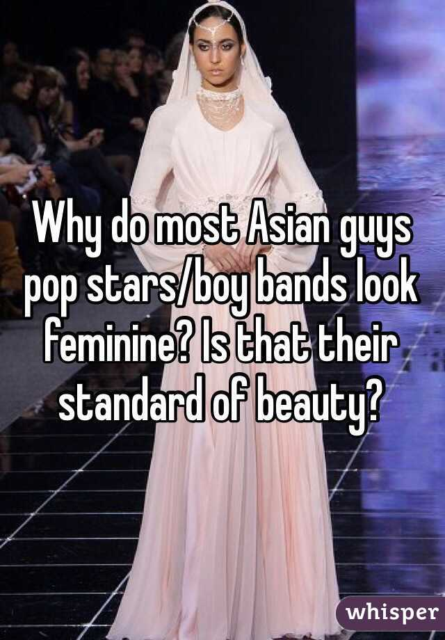 Why do most Asian guys pop stars/boy bands look feminine? Is