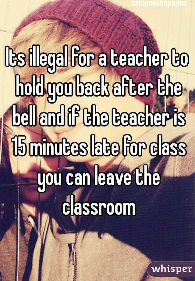 its illegal for a teacher to hold you back after the bell and if the