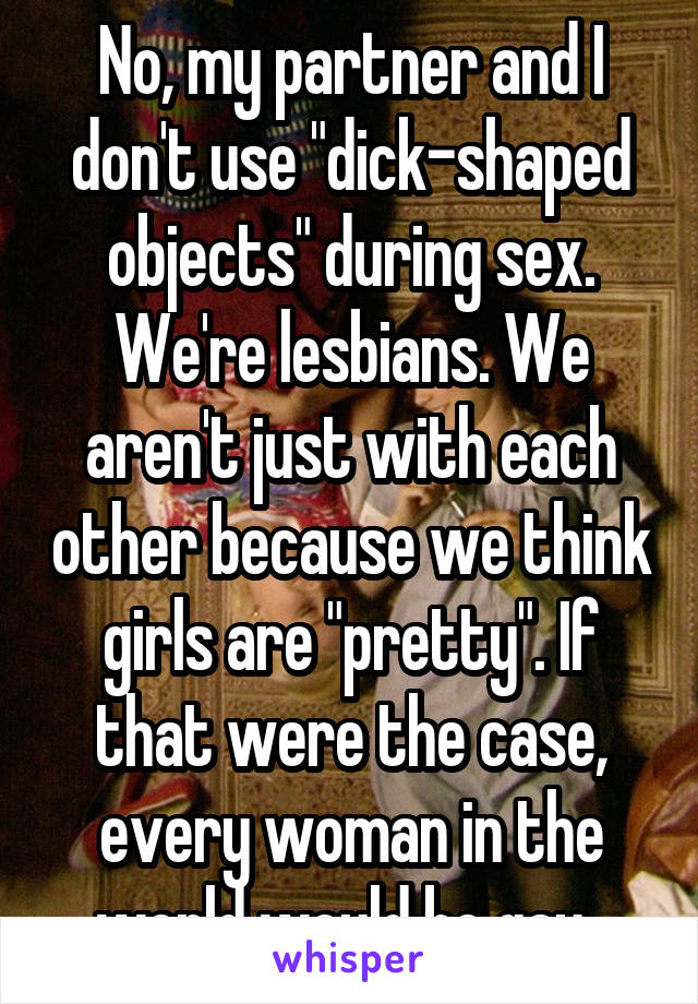 "No, my partner and I don't use ""dick-shaped objects"" during sex. We're lesbians. We aren't just with each other because we think girls are ""pretty"". If that were the case, every woman in the world would be gay."