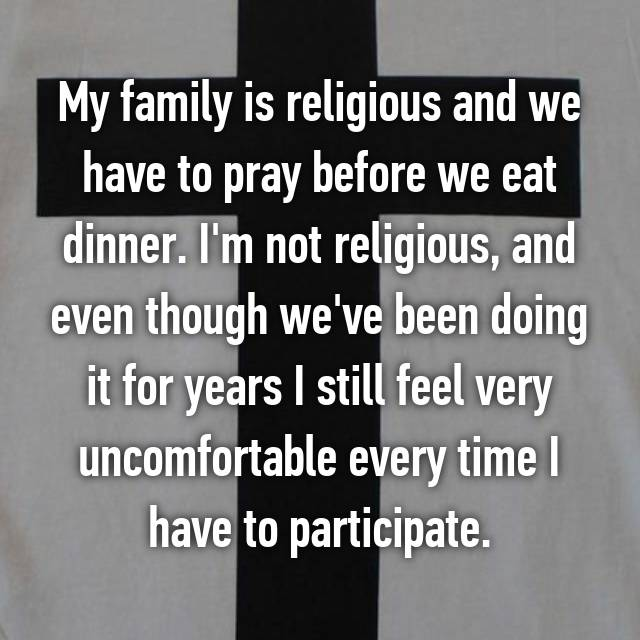My family is religious and we have to pray before we eat dinner. I'm not religious, and even though we've been doing it for years I still feel very uncomfortable every time I have to participate.