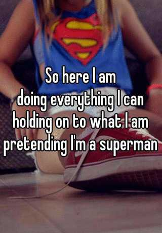 So Here I Am Doing Everything I Can Holding On To What I Am Pretending I M A Superman