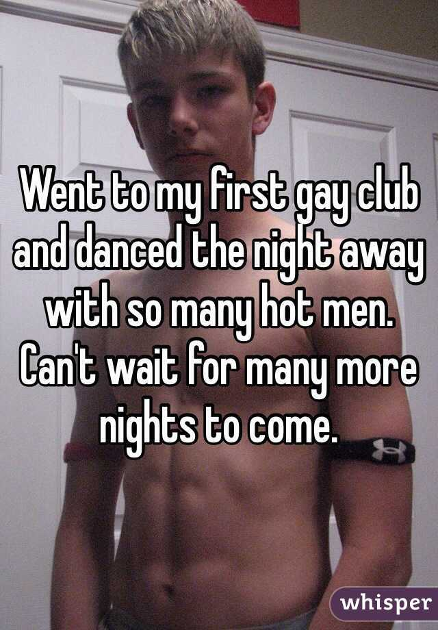 Went to my first gay club and danced the night away with so many hot men. Can't wait for many more nights to come.