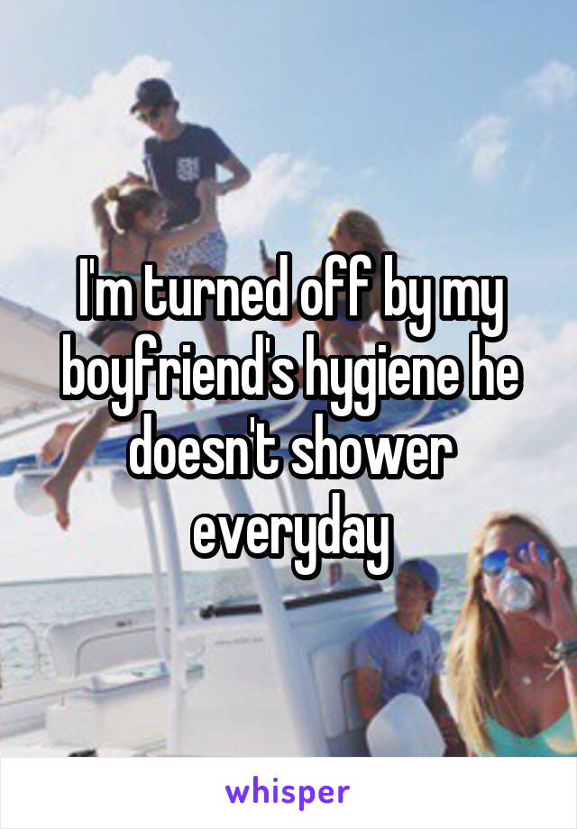 I'm turned off by my boyfriend's hygiene he doesn't shower everyday